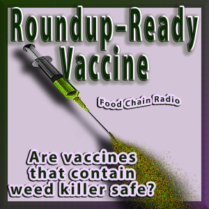 Michael Olson Food Chain Radio – Roundup-Ready Vaccine: Are vaccines that contain weed killer safe?